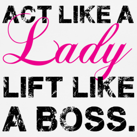 Act like a lady, lift like a boss