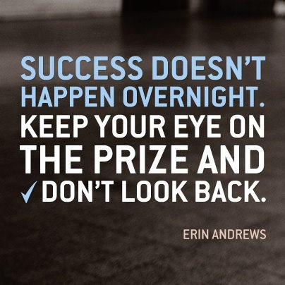 Success doesn't happen overnight. keep your eye on the prize and don't look back.